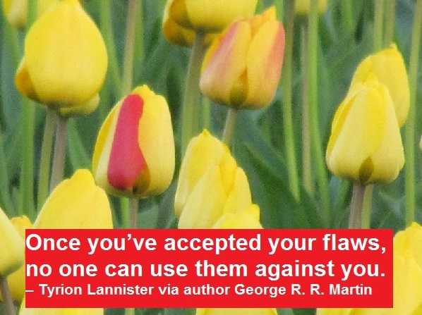 Once you've accepted your flaws, no one can use them against you. – Tyrion Lannister via author George R. R. Martin
