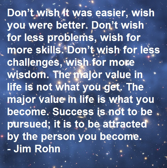 Don't wish it was easier, wish you were better. Don't wish for less problems, wish for more skills. Don't wish for less challenges, wish for more wisdom. The major value in life is not what you get. The major value in life is what you become. Success is not to be pursued; it is to be attracted by the person you become. - Jim Rohn