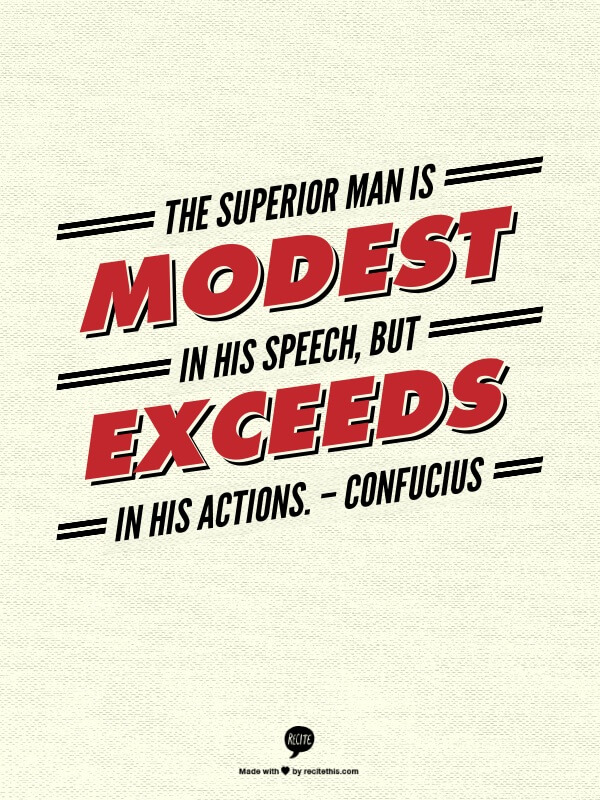 The superior man is modest in his speech, but exceeds in his actions. – Confucius Employee Engagement Quote