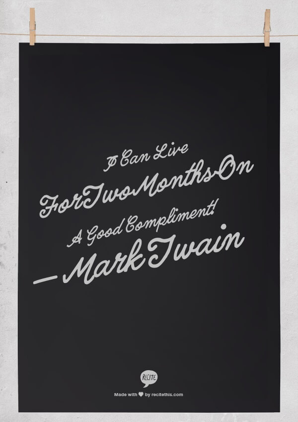 I can live for two months on a good compliment! — Mark Twain
