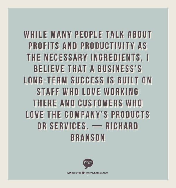 While many people talk about profits and productivity as the necessary ingredients, I believe that a business's long-term success is built on staff who love working there and customers who love the company's products or services. — Richard Branson