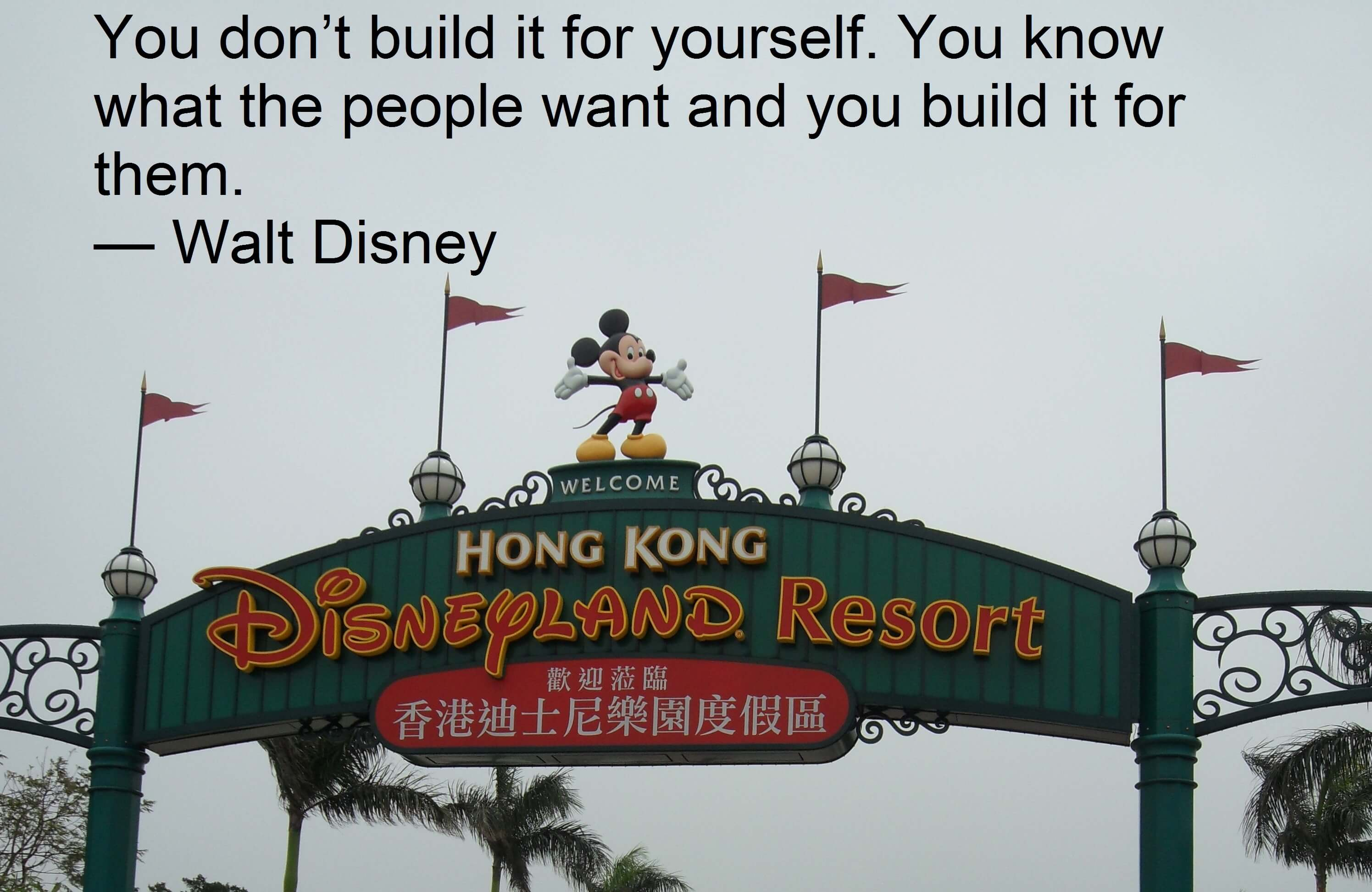 You don't build it for yourself. You know what the people want and you build it for them. — Walt Disney Employee Engagement Quote