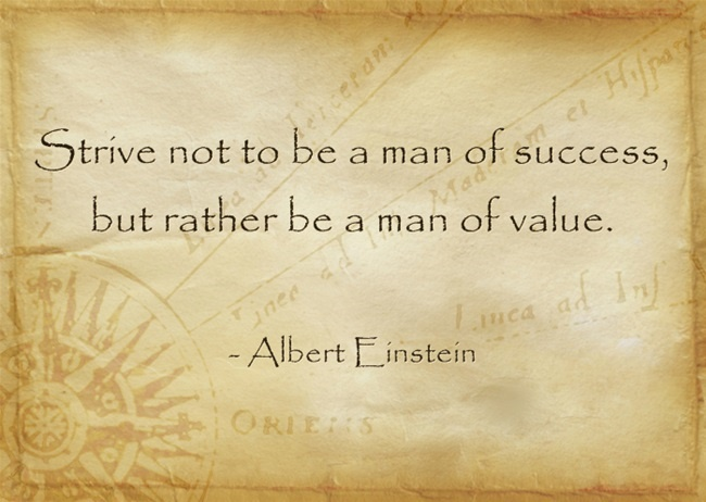 Strive not to be a man of success, but rather be a man of value. – Albert Einstein