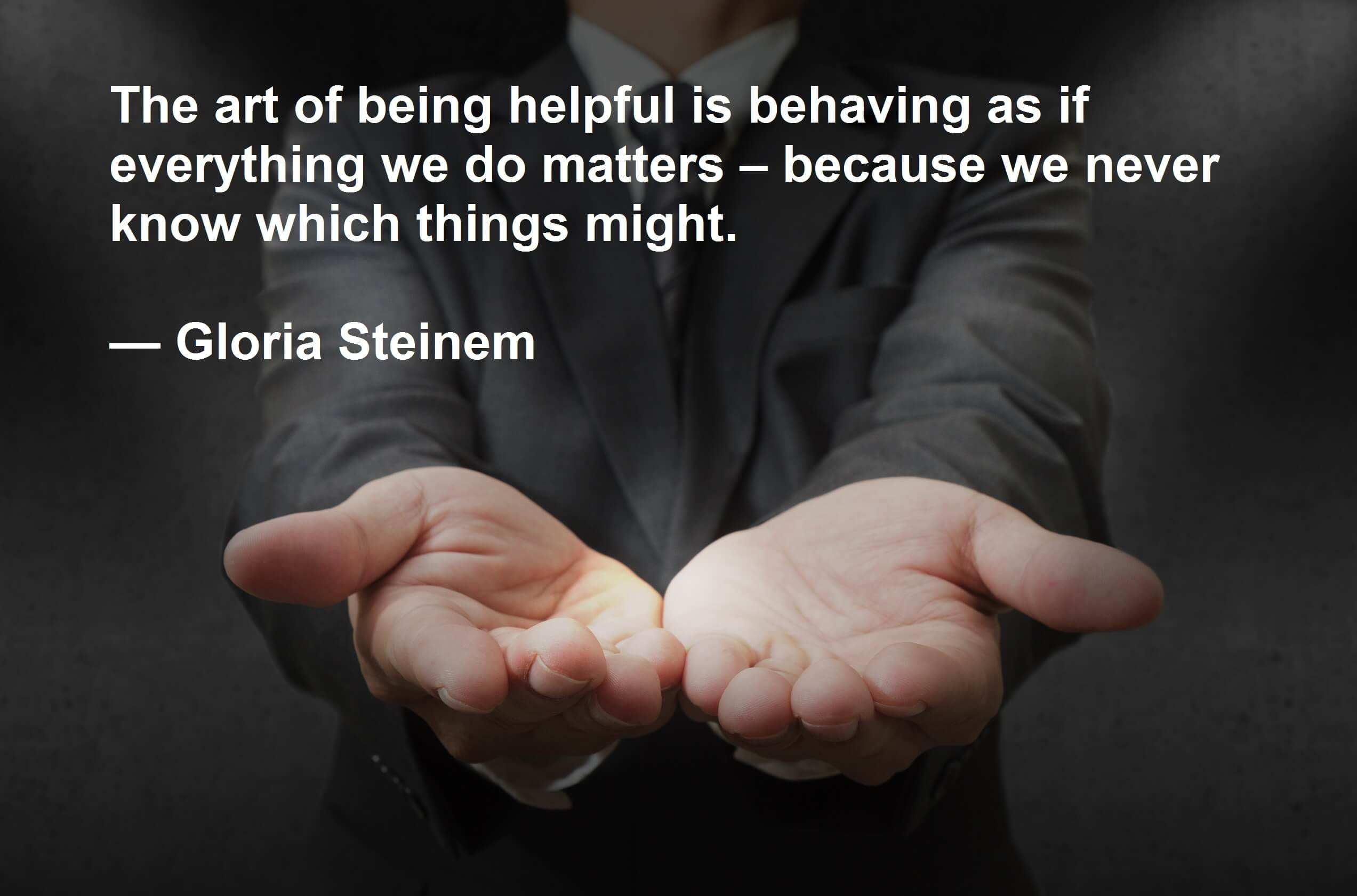 The art of being helpful is behaving as if everything we do matters – because we never know which things might. — Gloria Steinem