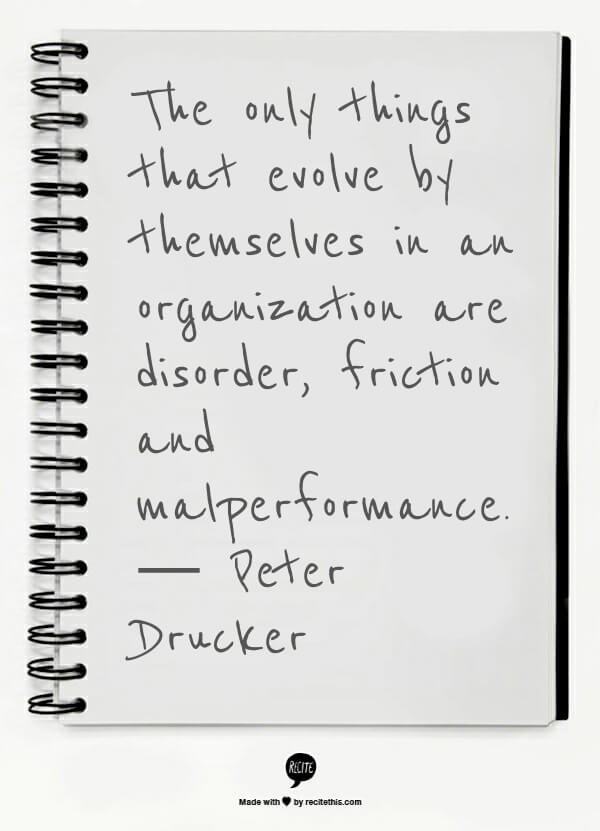 The only things that evolve by themselves in an organization are disorder, friction and malperformance. — Peter Drucker
