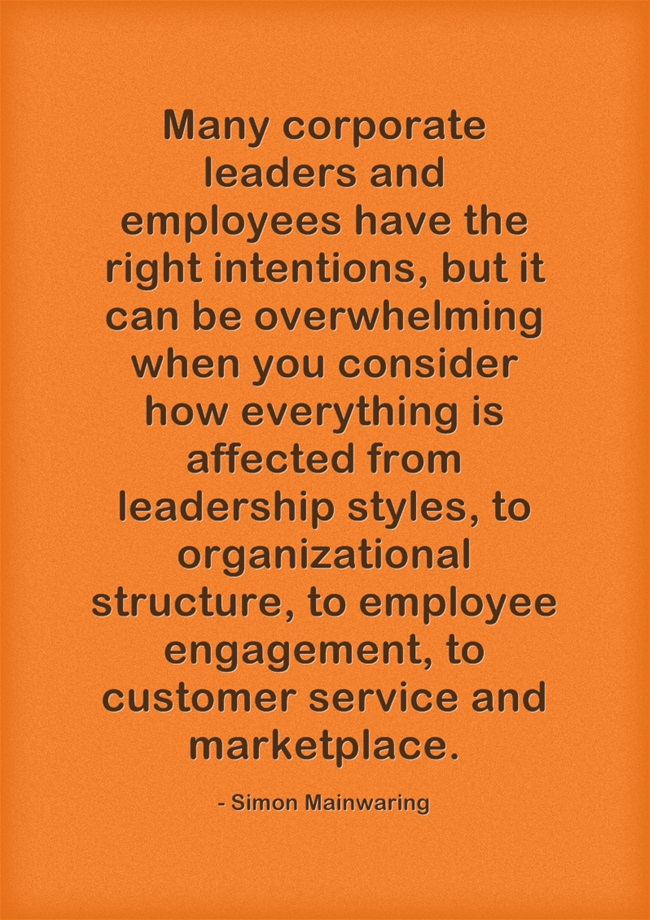 Many corporate leaders and employees have the right intentions, but it can be overwhelming when you consider how everything is affected from leadership styles, to organizational structure, to employee engagement, to customer service and marketplace. – Simon Mainwaring