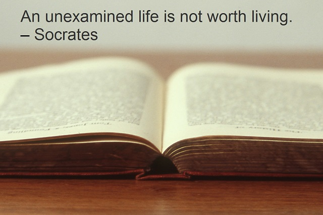 An unexamined life is not worth living. – Socrates