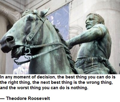 In any moment of decision, the best thing you can do is the right thing, the next best thing is the wrong thing, and the worst thing you can do is nothing. — Theodore Roosevelt