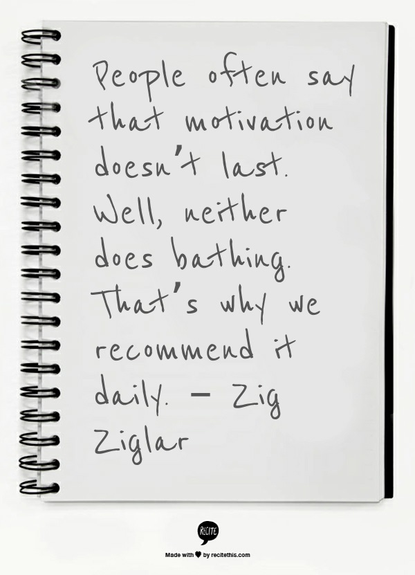 People often say that motivation doesn't last. Well, neither does bathing. That's why we recommend it daily. – Zig Ziglar