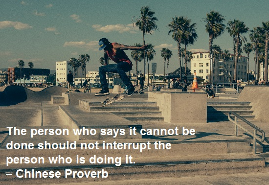 The person who says it cannot be done should not interrupt the person who is doing it. – Chinese Proverb