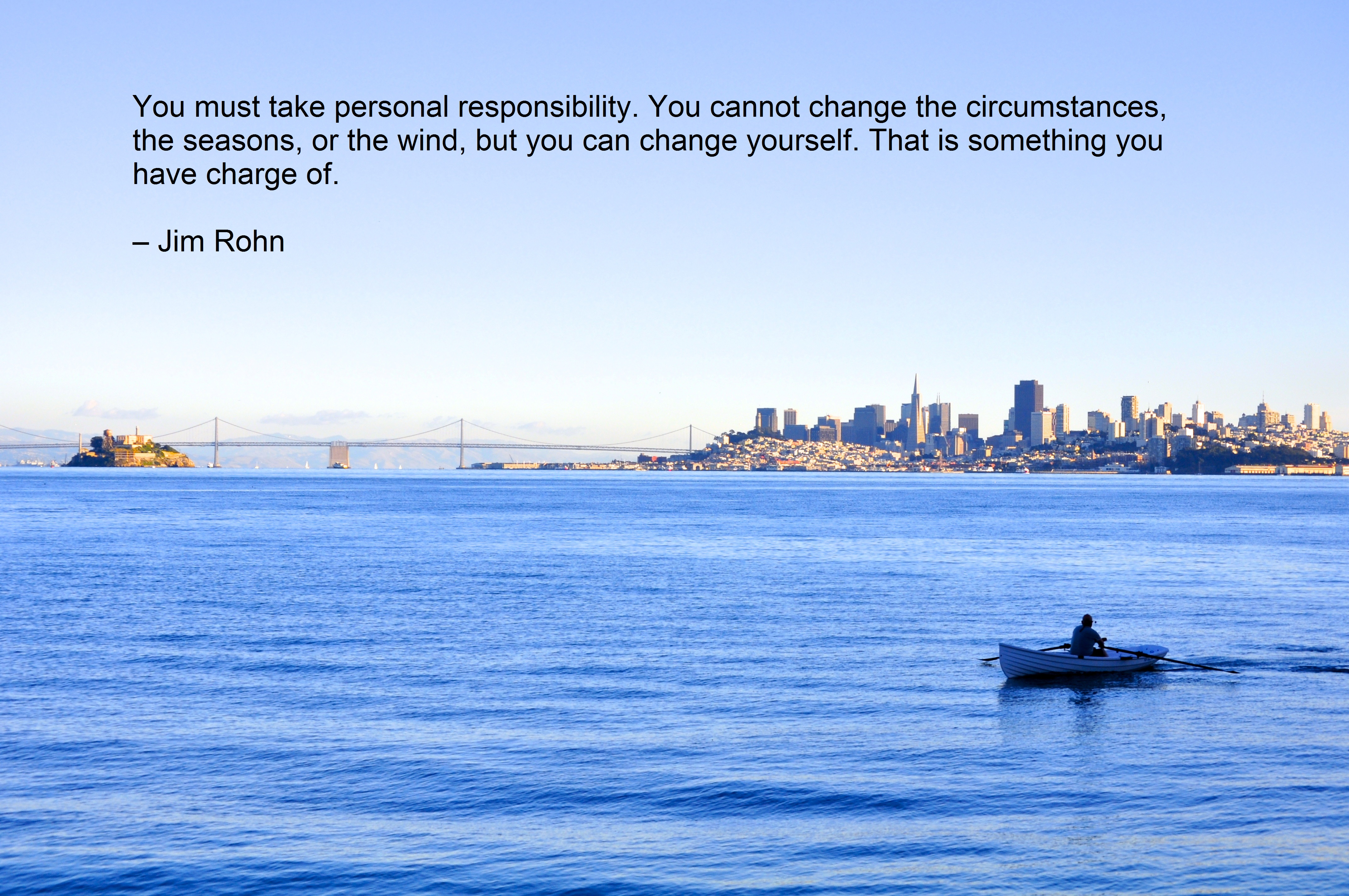 You must take personal responsibility. You cannot change the circumstances, the seasons, or the wind, but you can change yourself. That is something you have charge of. – Jim Rohn