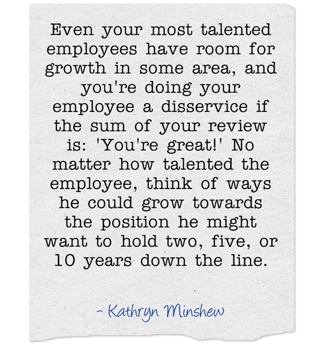 Even your most talented employees have room for growth in some area, and you're doing your employee a disservice if the sum of your review is: 'You're great!' No matter how talented the employee, think of ways he could grow towards the position he might want to hold two, five, or 10 years down the line. – Kathryn Minshew