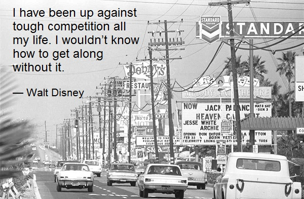 I have been up against tough competition all my life. I wouldn't know how to get along without it. — Walt Disney