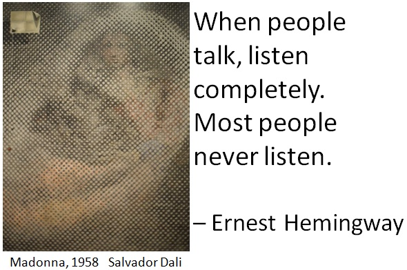 When people talk, listen completely. Most people never listen. – Ernest Hemingway