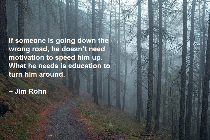 If someone is going down the wrong road, he doesn't need motivation to speed him up. What he needs is education to turn him around. – Jim Rohn
