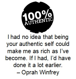 I had no idea that being your authentic self could make me as rich as I've become. If I had, I'd have done it a lot earlier. – Oprah Winfrey