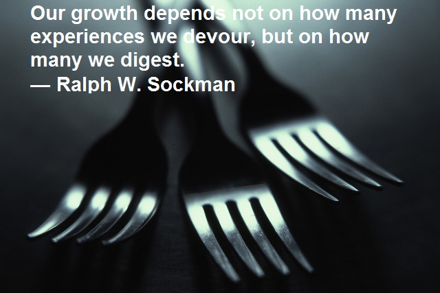 Our growth depends not on how many experiences we devour, but on how many we digest. — Ralph W. Sockman