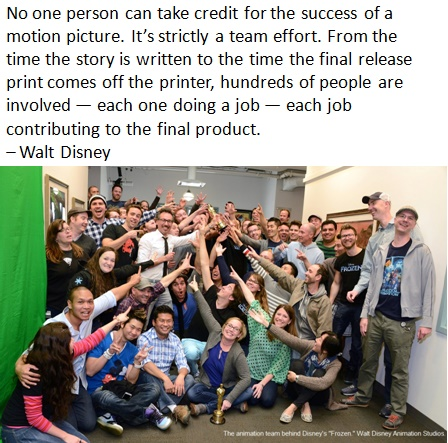 No one person can take credit for the success of a motion picture. It's strictly a team effort. From the time the story is written to the time the final release print comes off the printer, hundreds of people are involved — each one doing a job — each job contributing to the final product. – Walt Disney