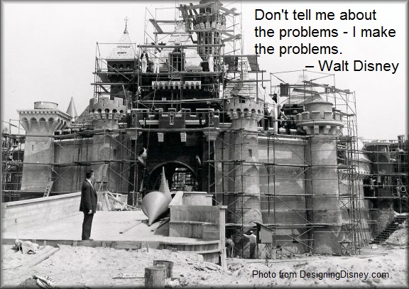 Don't tell me about the problems - I make the problems. – Walt Disney