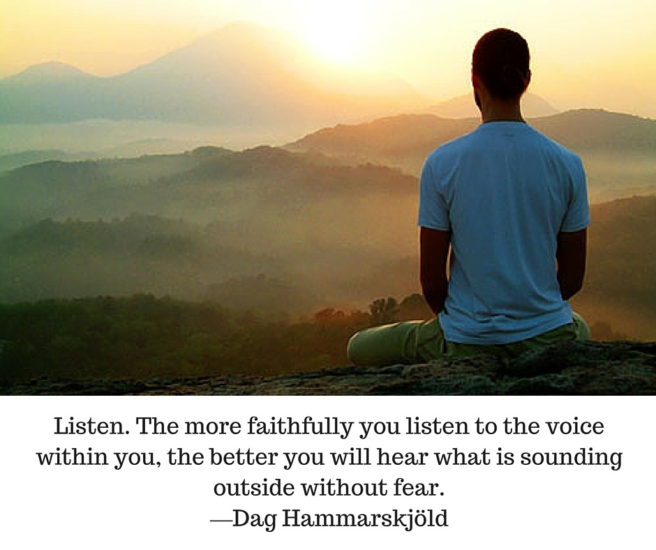 Listen. The more faithfully you listen to the voice within you, the better you will hear what is sounding outside without fear. —Dag Hammarskjöld