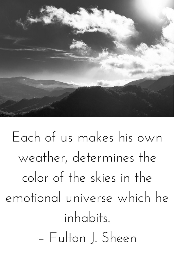Each of us makes his own weather, determines the color of the skies in the emotional universe which he inhabits. – Fulton J. Sheen