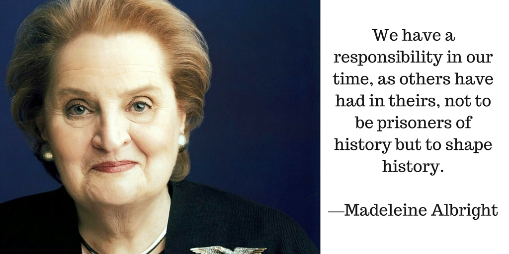 We have a responsibility in our time, as others have had in theirs, not to be prisoners of history but to shape history. —Madeleine Albright
