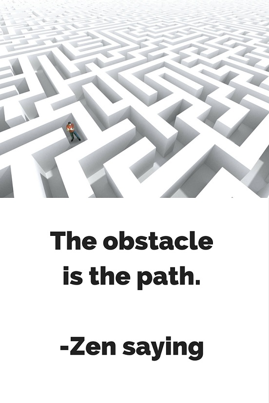 The obstacle is the path. -Zen saying