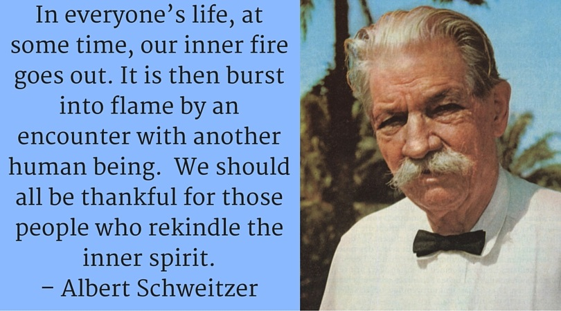 In everyone's life, at some time, our inner fire goes out. It is then burst into flame by an encounter with another human being. We should all be thankful for those people who rekindle the inner spirit. – Albert Schweitzer