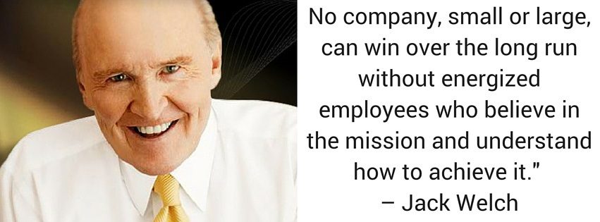 """No company, small or large, can win over the long run without energized employees who believe in the mission and understand how to achieve it."""" – Jack Welch"""