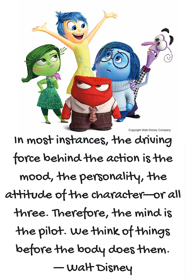 In most instances, the driving force behind the action is the mood, the personality, the attitude of the character—or all three. Therefore, the mind is the pilot. We think of things before the body does them. — Walt Disney