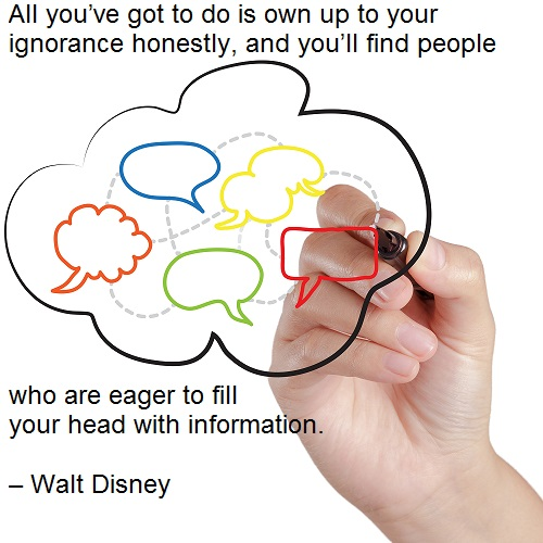 All you've got to do is own up to your ignorance honestly, and you'll find people who are eager to fill your head with information. – Walt Disney Employee Engagement Quote