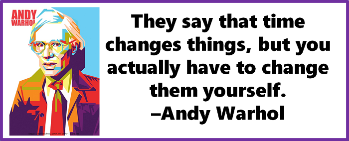 They say that time changes things, but you actually have to change them yourself. –Andy Warhol