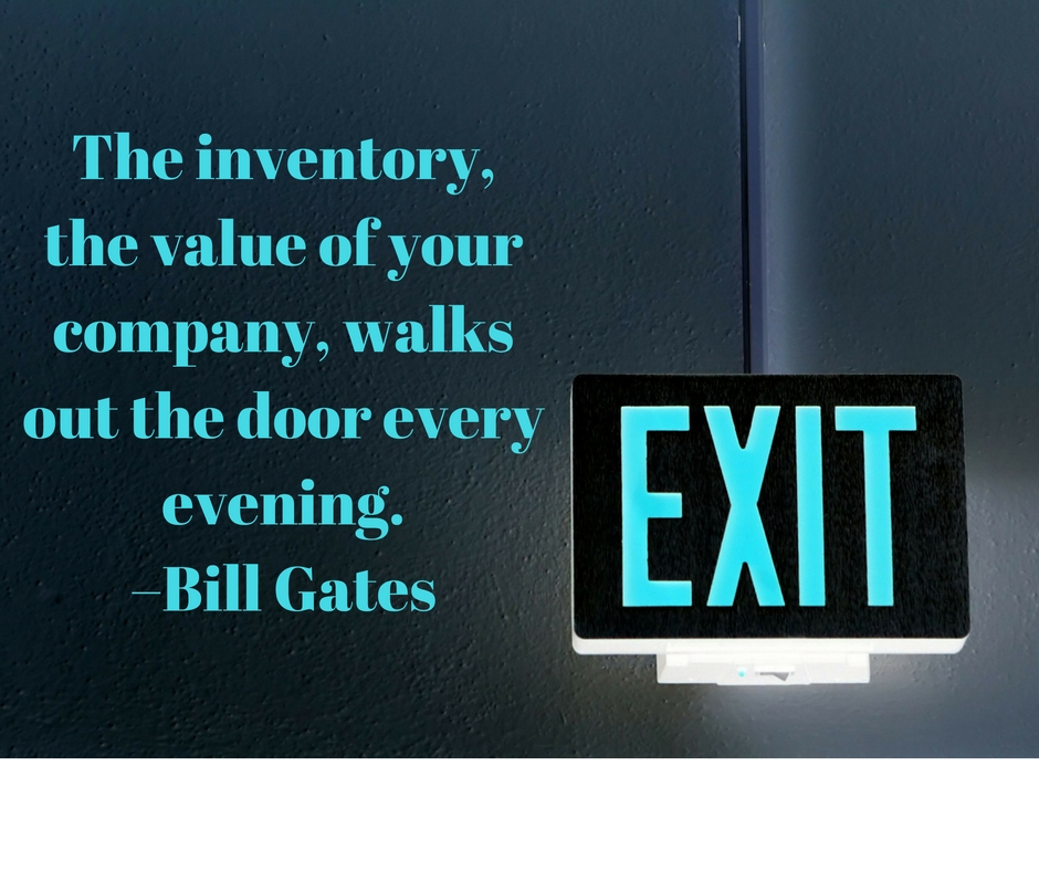 The inventory, the value of your company, walks out the door every evening. –Bill Gates