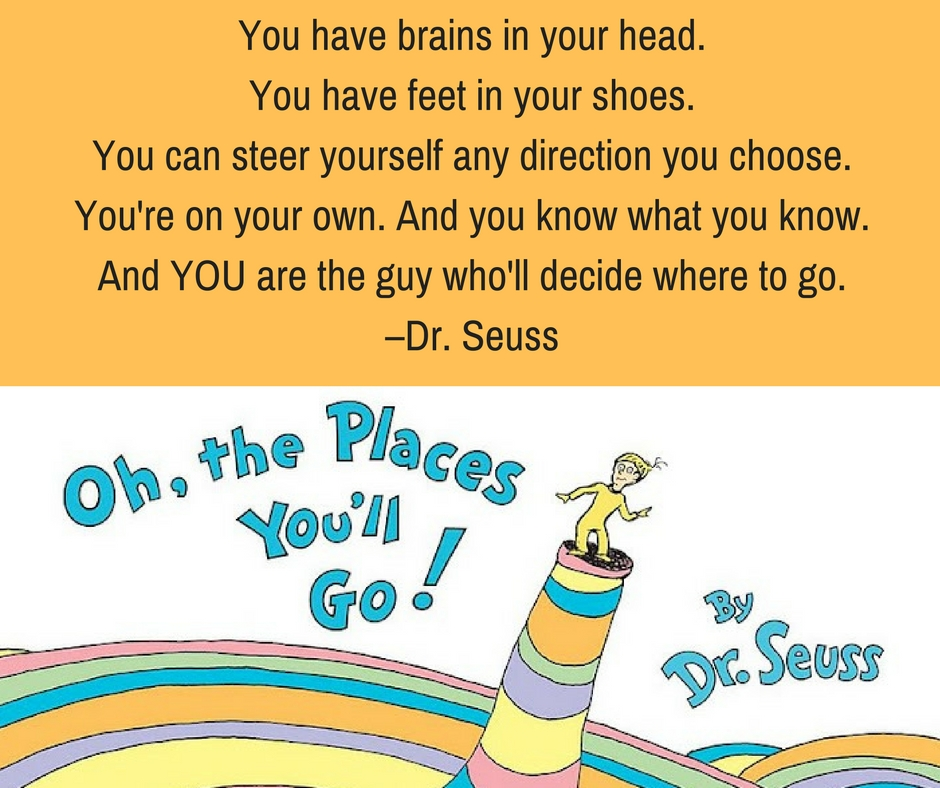 You have brains in your head. You have feet in your shoes. You can steer yourself any direction you choose. You're on your own. And you know what you know. And YOU are the guy who'll decide where to go. –Dr. Seuss