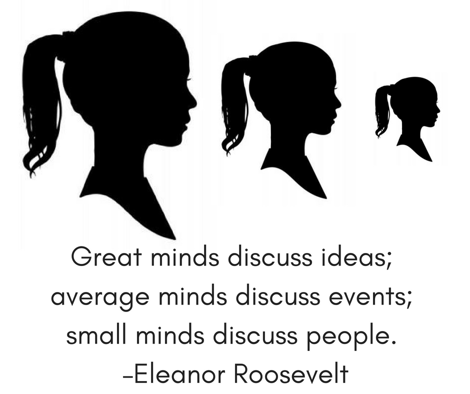 Great minds discuss ideas; average minds discuss events; small minds discuss people. –Eleanor Roosevelt