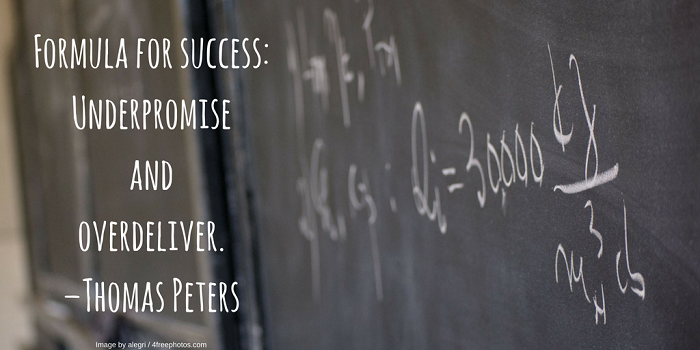 Formula for success: Underpromise and overdeliver. –Thomas Peters
