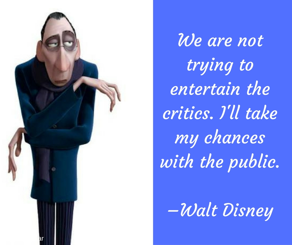 We are not trying to entertain the critics. I'll take my chances with the public. –Walt Disney