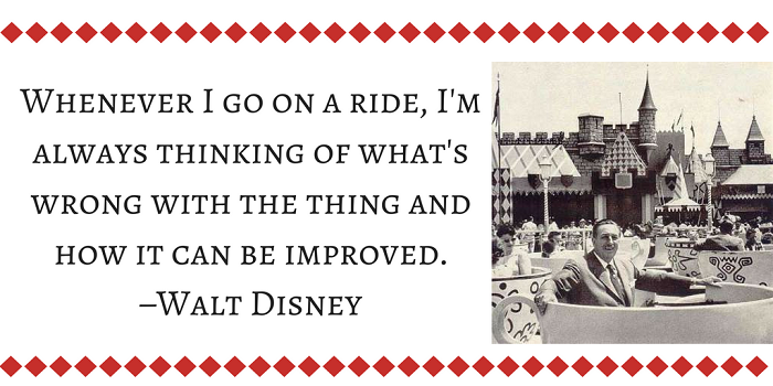Whenever I go on a ride, I'm always thinking of what's wrong with the thing and how it can be improved. –Walt Disney