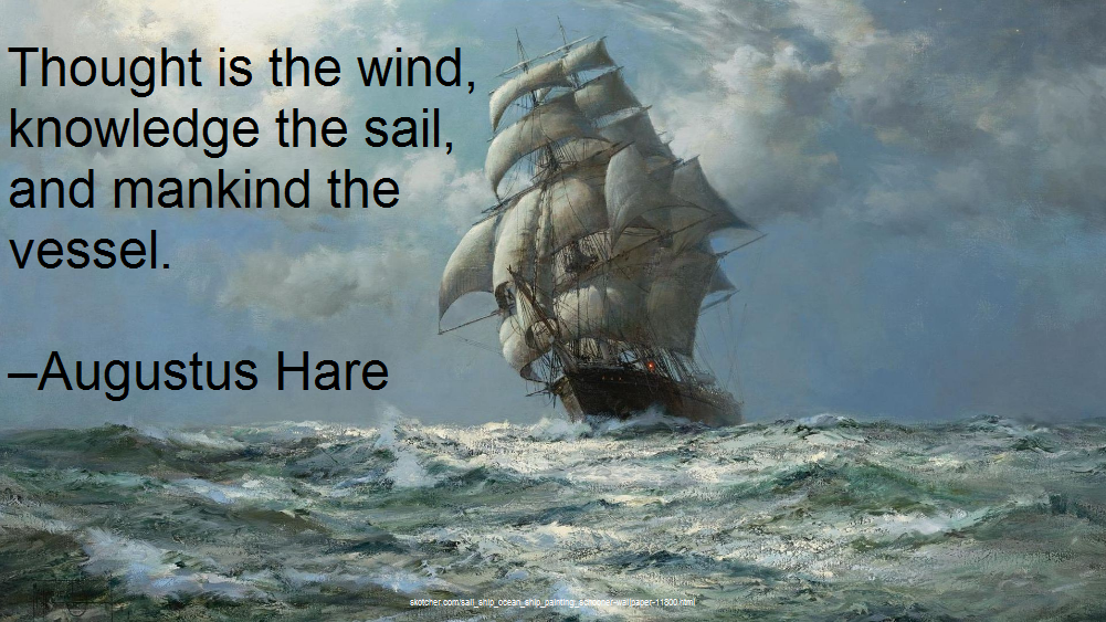 Thought is the wind, knowledge the sail, and mankind the vessel. –Augustus Hare