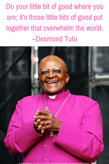 Do your little bit of good where you are; it's those little bits of good put together that overwhelm the world. –Desmond Tutu