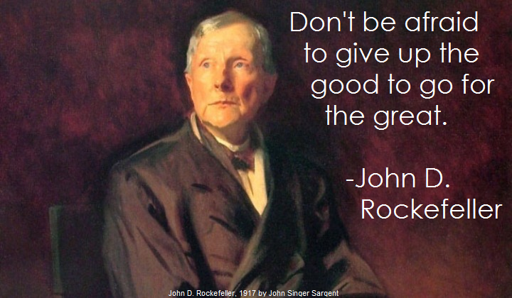 Don't be afraid to give up the good to go for the great. –John D. Rockefeller