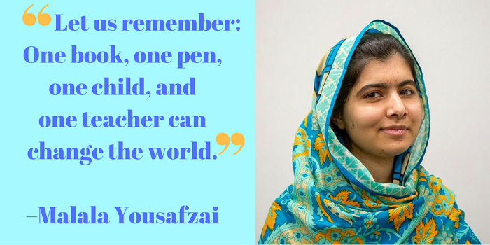 Let us remember: One book, one pen, one child, and one teacher can change the world. –Malala Yousafzai