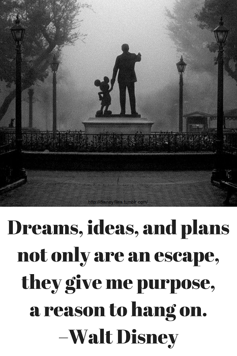 Dreams, ideas, and plans not only are an escape, they give me purpose, a reason to hang on. –Walt Disney