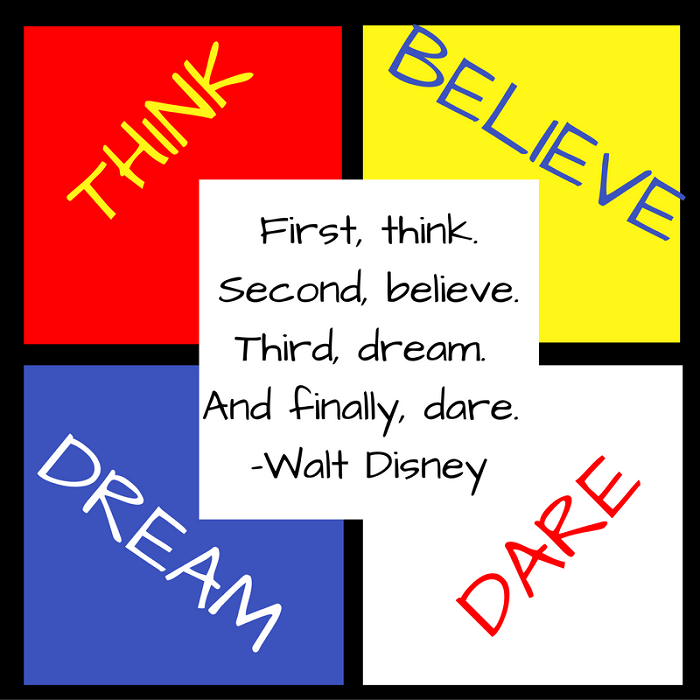 First, think. Second, believe. Third, dream. And finally, dare. –Walt Disney